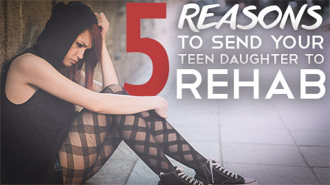 5 Reasons to Send Your Teen Daughter to Rehab