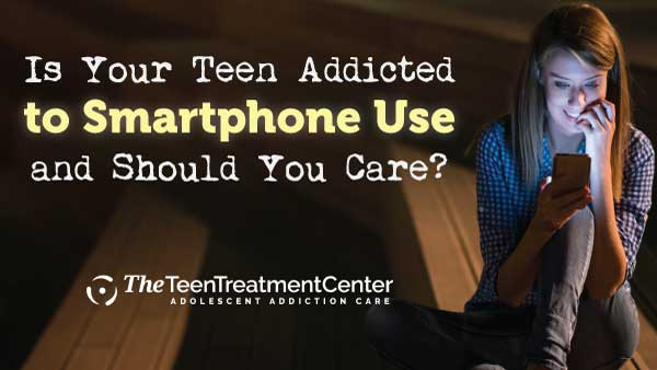 Is Your Teen Addicted to Smartphone Use, and Should You Care?